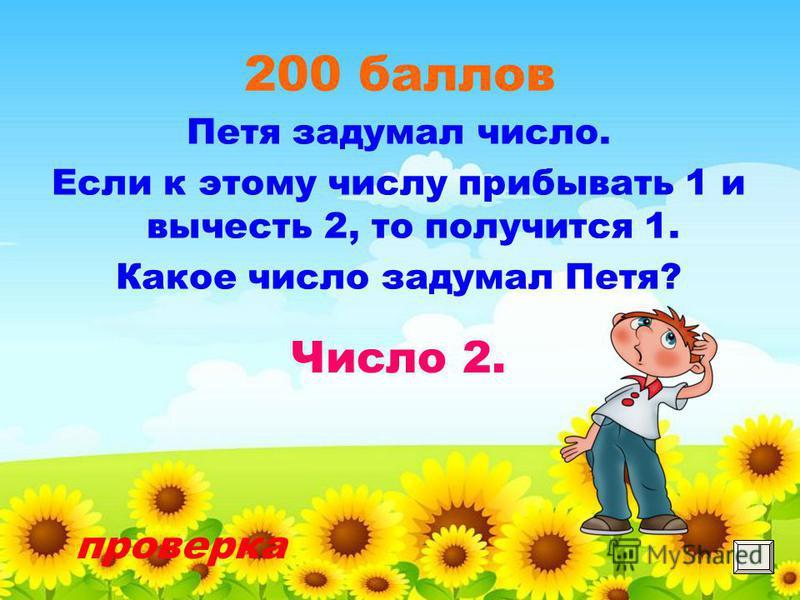 200 баллов Петя задумал число. Если к этому числу прибывать 1 и вычесть 2, то получится 1. Какое число задумал Петя? проверка Число 2.