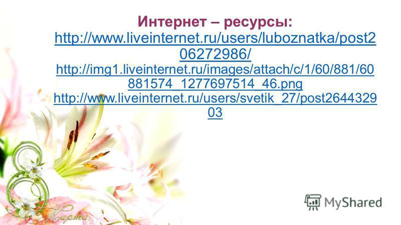 Интернет – ресурсы: http://www.liveinternet.ru/users/luboznatka/post2 06272986/ http://img1.liveinternet.ru/images/attach/c/1/60/881/60 881574_1277697514_46. png http://www.liveinternet.ru/users/svetik_27/post2644329 03 http://www.liveinternet.ru/use