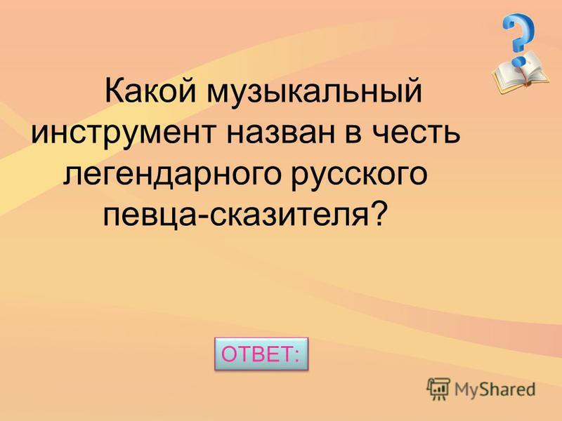 Какой музыкальный инструмент назван в честь легендарного русского певца-сказителя? ОТВЕТ: