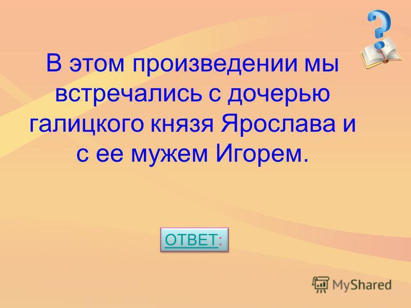 В этом произведении мы встречались с дочерью галицкого князя Ярослава и с ее мужем Игорем. ОТВЕТОТВЕТ: ОТВЕТОТВЕТ: