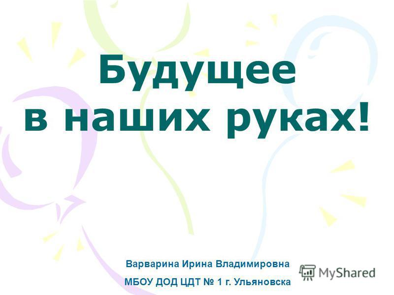 Варварина Ирина Владимировна МБОУ ДОД ЦДТ 1 г. Ульяновска Будущее в наших руках!