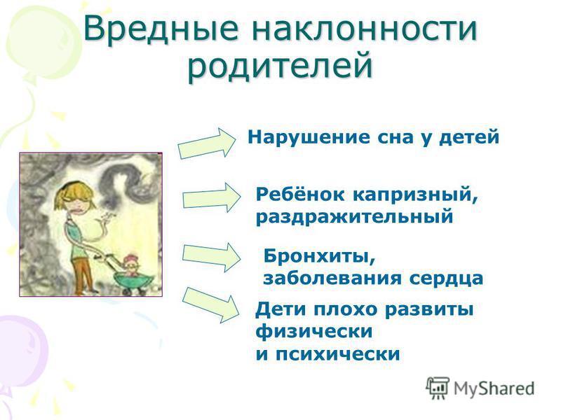 Вредные наклонности родителей Нарушение сна у детей Ребёнок капризный, раздражительный Бронхиты, заболевания сердца Дети плохо развиты физически и психически