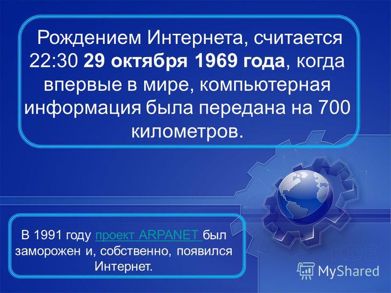 Рождением Интернета, считается 22:30 29 октября 1969 года, когда впервые в мире, компьютерная информация была передана на 700 километров. В 1991 году проект ARPANET был заморожен и, собственно, появился Интернет.проект ARPANET