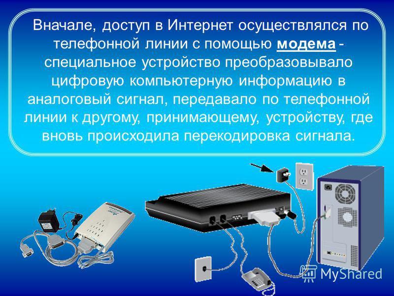 Вначале, доступ в Интернет осуществлялся по телефонной линии с помощью модема - специальное устройство преобразовывало цифровую компьютерную информацию в аналоговый сигнал, передавало по телефонной линии к другому, принимающему, устройству, где вновь