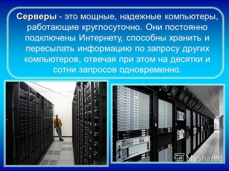Серверы Серверы - это мощные, надежные компьютеры, работающие круглосуточно. Они постоянно подключены Интернету, способны хранить и пересылать информацию по запросу других компьютеров, отвечая при этом на десятки и сотни запросов одновременно.