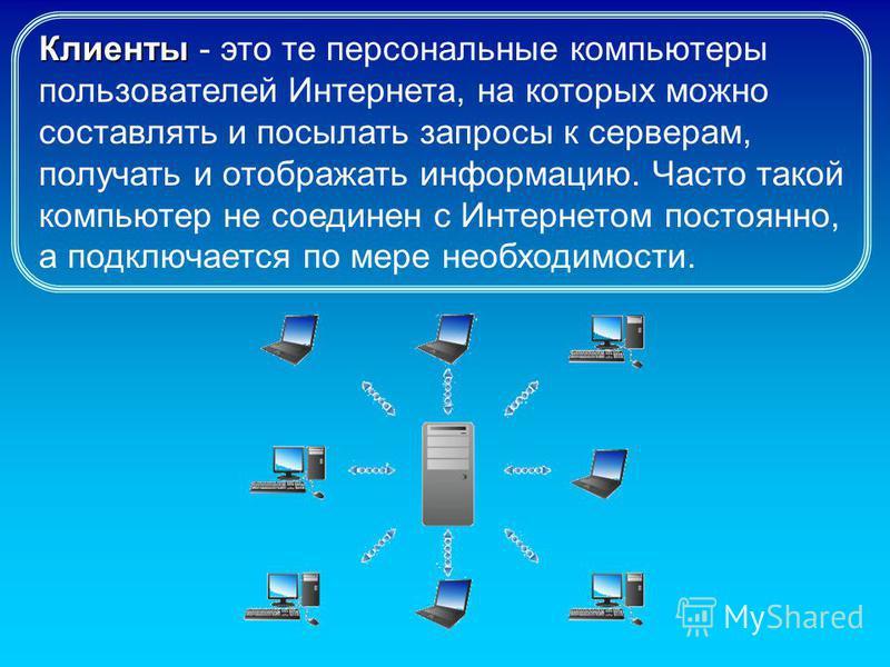Клиенты Клиенты - это те персональные компьютеры пользователей Интернета, на которых можно составлять и посылать запросы к серверам, получать и отображать информацию. Часто такой компьютер не соединен с Интернетом постоянно, а подключается по мере не