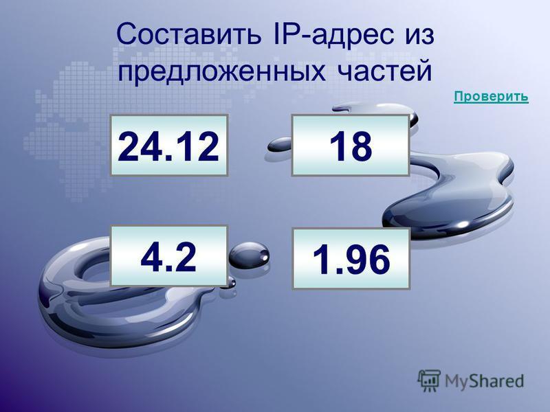 Составить IP-адрес из предложенных частей 24.1218 4.2 1.96 Проверить