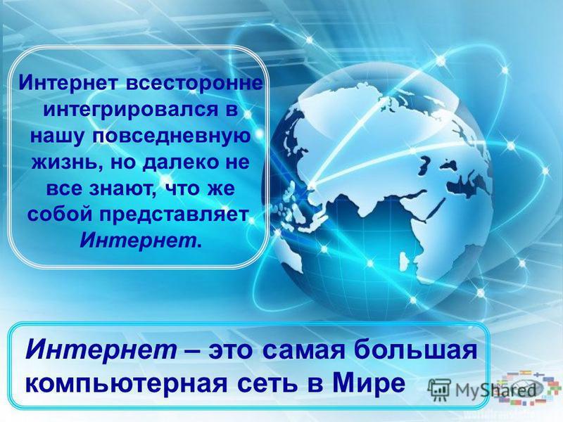 Интернет всесторонне интегрировался в нашу повседневную жизнь, но далеко не все знают, что же собой представляет Интернет. Интернет – это самая большая компьютерная сеть в Мире