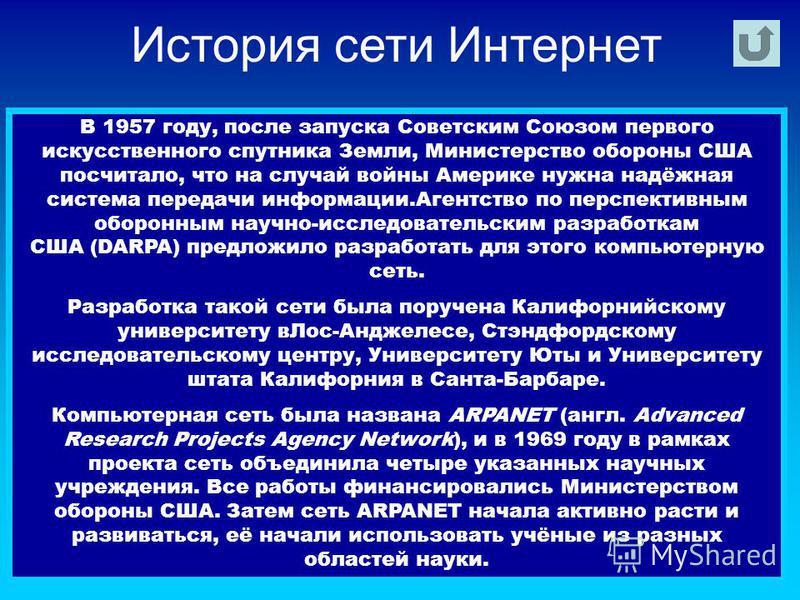 История сети Интернет В 1957 году, после запуска Советским Союзом первого искусственного спутника Земли, Министерство обороны США посчитало, что на случай войны Америке нужна надёжная система передачи информации.Агентство по перспективным оборонным н