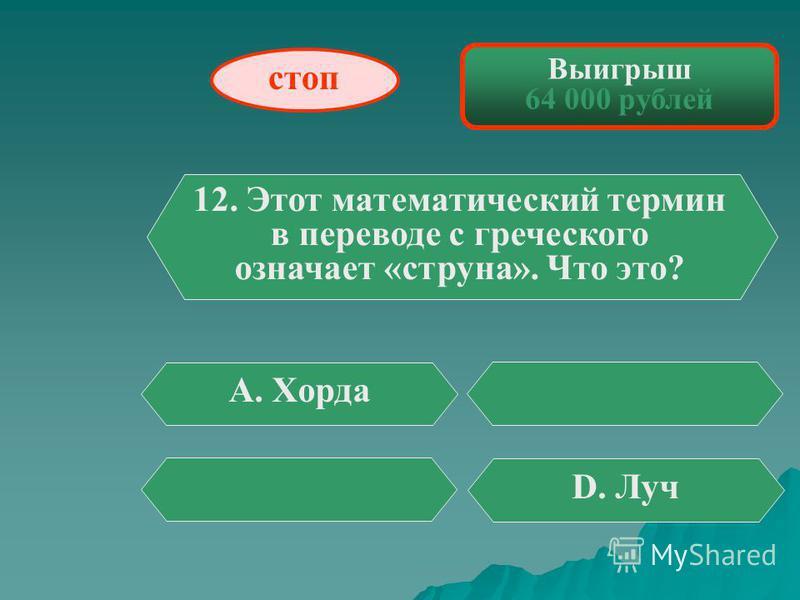 Выигрыш 32 000 рублей 11. Слово «периметр» в переводе с греческого означает «измеряю...» В. Около D. Перед стоп