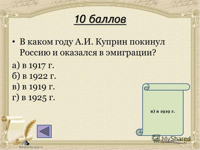 10 баллов В каком году А.И. Куприн покинул Россию и оказался в эмиграции? а) в 1917 г. б) в 1922 г. в) в 1919 г. г) в 1925 г. в) в 1919 г.