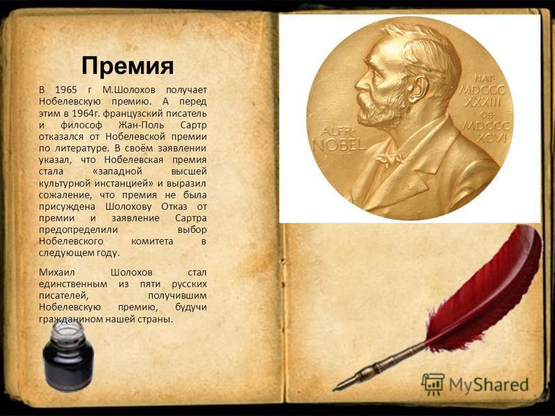 Премия В 1965 г М.Шолохов получает Нобелевскую премию. А перед этим в 1964 г. французский писатель и философ Жан-Поль Сартр отказался от Нобелевской премии по литературе. В своём заявлении указал, что Нобелевская премия стала «западной высшей культур