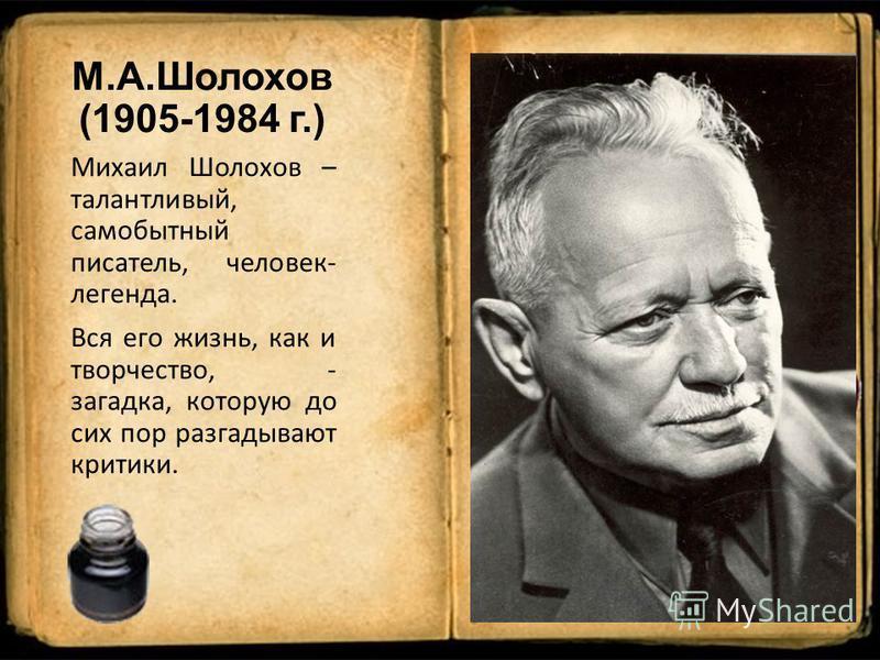 М.А.Шолохов (1905-1984 г.) Михаил Шолохов – талантливый, самобытный писатель, человек- легенда. Вся его жизнь, как и творчество, - загадка, которую до сих пор разгадывают критики.