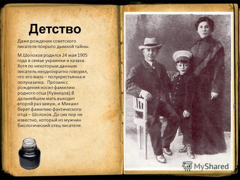 Детство Даже рождение советского писателя покрыто дымкой тайны. М.Шолохов родился 24 мая 1905 года в семье украинки и казака. Хотя по некоторым данным писатель неоднократно говорил, что его мать – полу крестьянка и полу казачка. Прозаик с рождения но