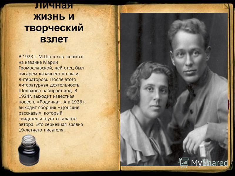 Личная жизнь и творческий взлет В 1923 г. М.Шолохов женится на казачке Марии Громославской, чей отец был писарем казачьего полка и литератором. После этого литературная деятельность Шолохова набирает ход. В 1924 г. выходит известная повесть «Родинка»