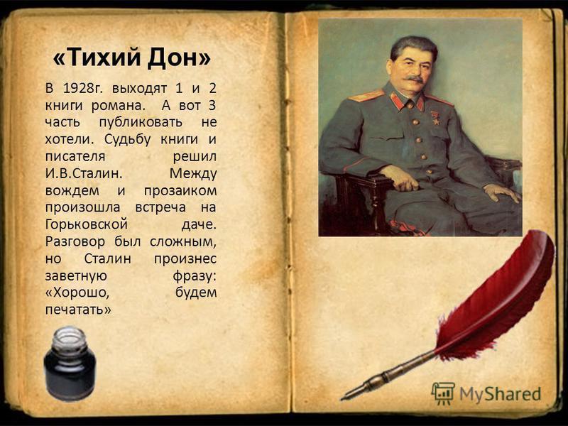 «Тихий Дон» В 1928 г. выходят 1 и 2 книги романа. А вот 3 часть публиковать не хотели. Судьбу книги и писателя решил И.В.Сталин. Между вождем и прозаиком произошла встреча на Горьковской даче. Разговор был сложным, но Сталин произнес заветную фразу: