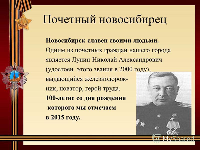 Новосибирск славен своими людьми. Одним из почетных граждан нашего города является Лунин Николай Александрович (удостоен этого звания в 2000 году), выдающийся железнодорожник, новатор, герой труда, 100-летие со дня рождения которого мы отмечаем в 201