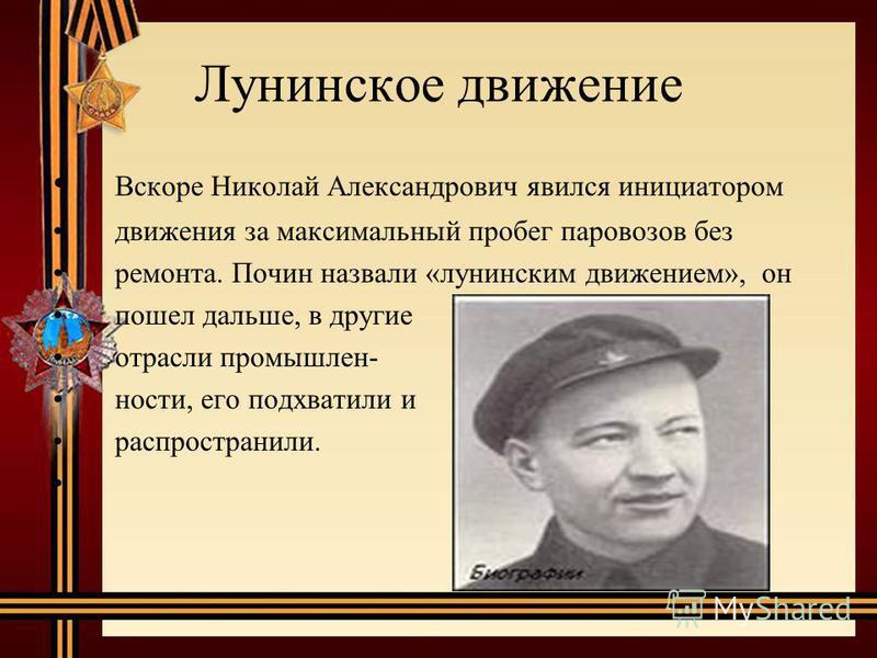 Лунинское движение Вскоре Николай Александрович явился инициатором движения за максимальный пробег паровозов без ремонта. Почин назвали «ленинским движением», он пошел дальше, в другие отрасли промышленности, его подхватили и распространили.