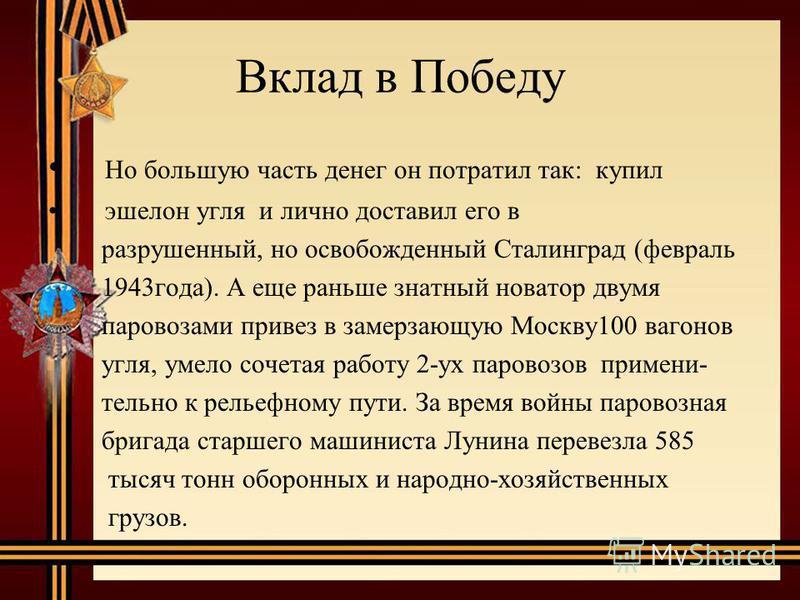 Вклад в Победу Но большую часть денег он потратил так: купил эшелон угля и лично доставил его в разрушенный, но освобожденный Сталинград (февраль 1943 года). А еще раньше знатный новатор двумя паровозами привез в замерзающую Москву 100 вагонов угля,