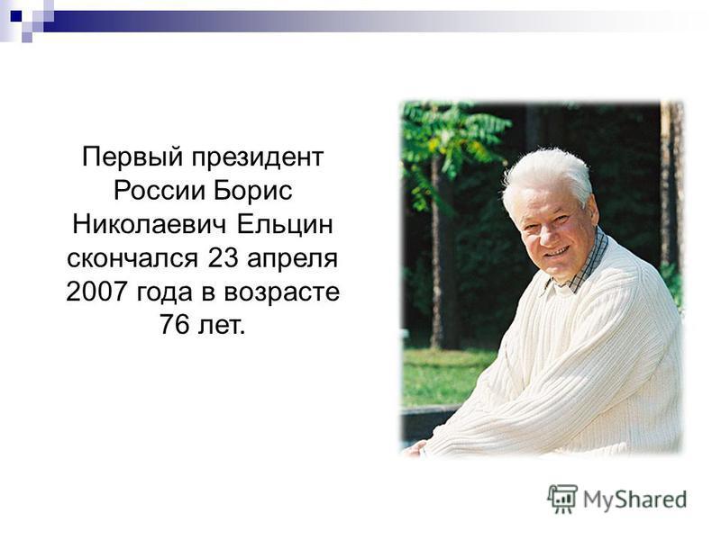 Хасбулатов Р.И. Ельцин Б.Н. Первый президент России Борис Николаевич Ельцин скончался 23 апреля 2007 года в возрасте 76 лет.