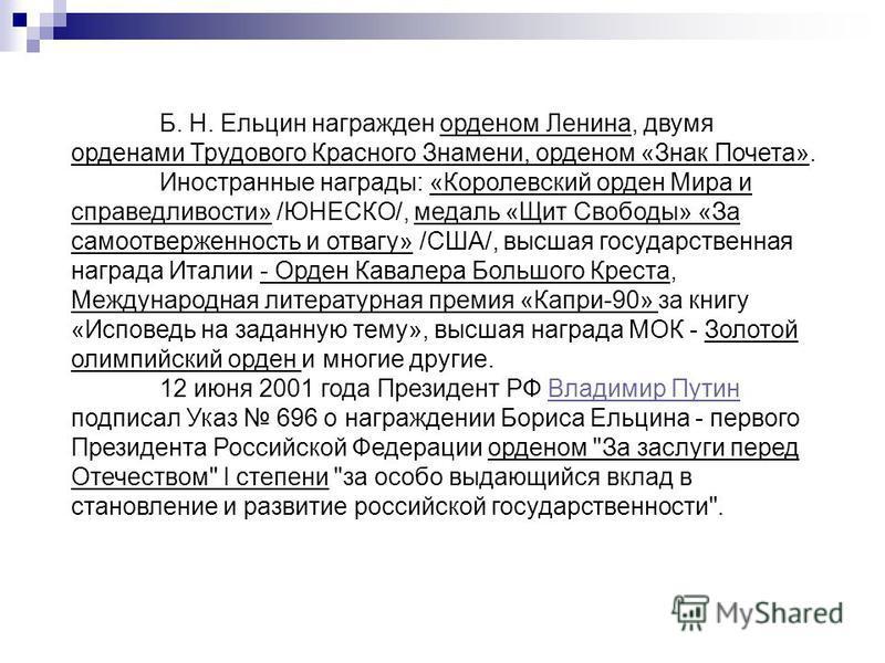 Б. Н. Ельцин награжден орденом Ленина, двумя орденами Трудового Красного Знамени, орденом «Знак Почета». Иностранные награды: «Королевский орден Мира и справедливости» /ЮНЕСКО/, медаль «Щит Свободы» «За самоотверженность и отвагу» /США/, высшая госуд