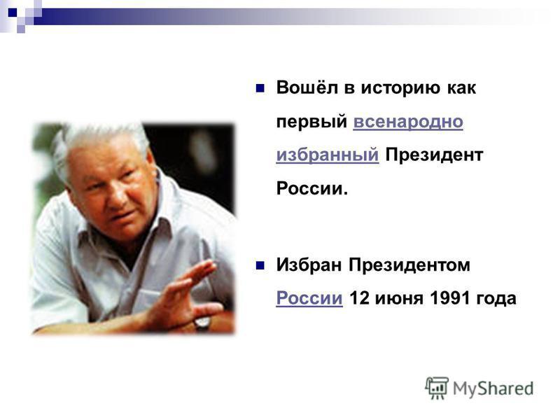 Вошёл в историю как первый всенародно избранный Президент России.всенародно избранный Избран Президентом России 12 июня 1991 года