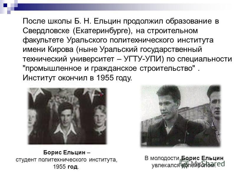 Борис Ельцин – студент политехнического института, 1955 год. В молодости Борис Ельцин увлекался волейболом. После школы Б. Н. Eльцин продолжил образование в Свердловске (Екатеринбурге), на строительном факультете Уральского политехнического института