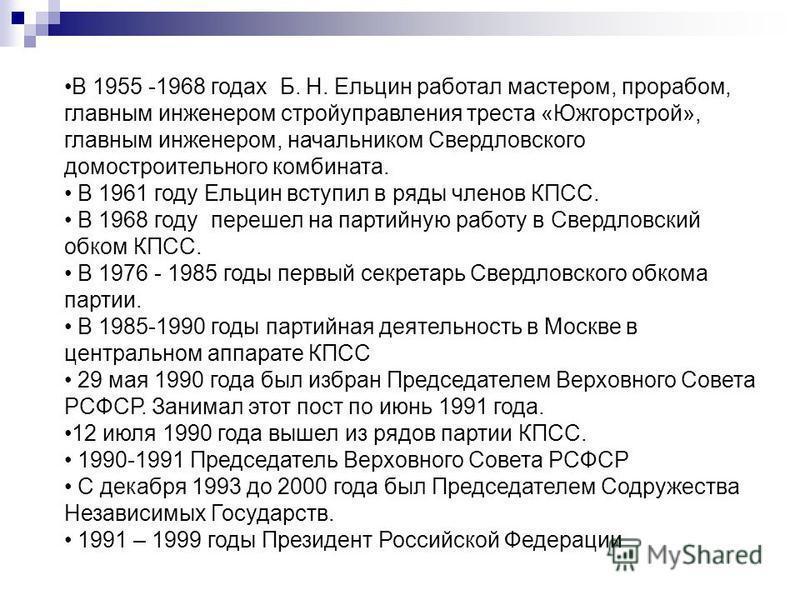 В 1955 -1968 годах Б. Н. Ельцин работал мастером, прорабом, главным инженером стройуправления треста «Южгорстрой», главным инженером, начальником Свердловского домостроительного комбината. В 1961 году Ельцин вступил в ряды членов КПСС. В 1968 году пе