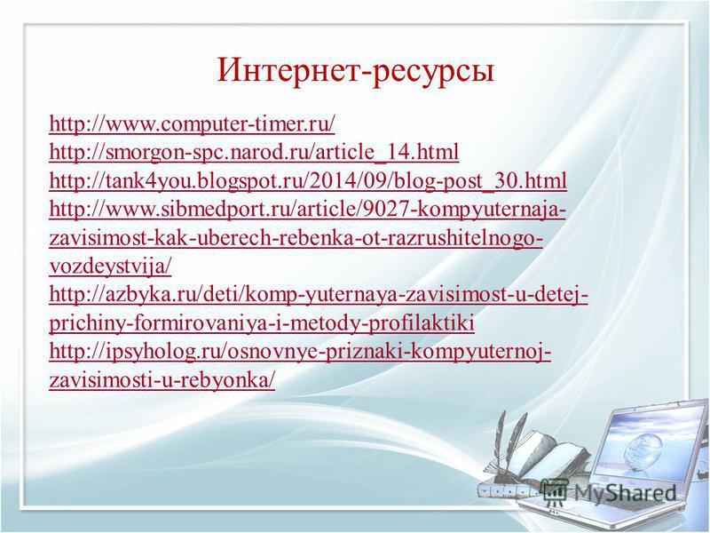 Интернет-ресурсы http://www.computer-timer.ru/ http://smorgon-spc.narod.ru/article_14. html http://tank4you.blogspot.ru/2014/09/blog-post_30. html http://www.sibmedport.ru/article/9027-kompyuternaja- zavisimost-kak-uberech-rebenka-ot-razrushitelnogo-