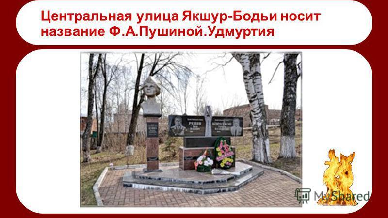 Центральная улица Якшур-Бодьи носит название Ф.А.Пушиной.Удмуртия