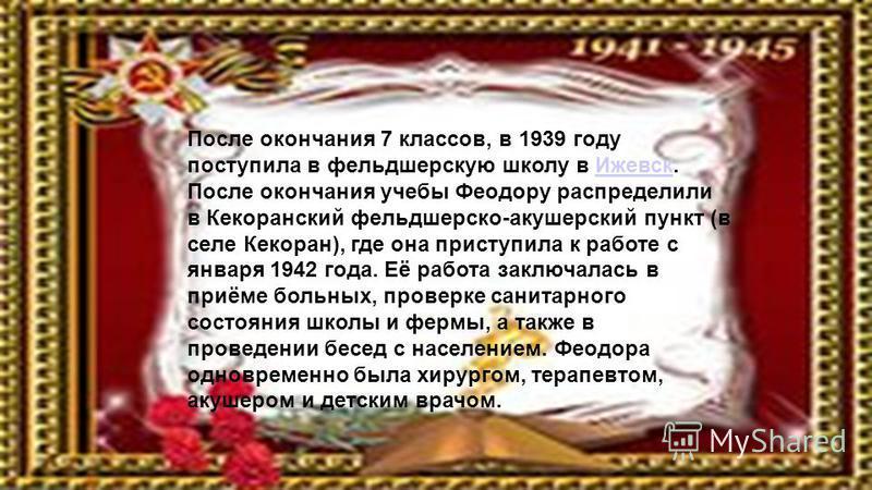 После окончания 7 классов, в 1939 году поступила в фельдшерскую школу в Ижевск. После окончания учебы Феодору распределили в Кекоранский фельдшерско-акушерский пункт (в селе Кекоран), где она приступила к работе с января 1942 года. Её работа заключал