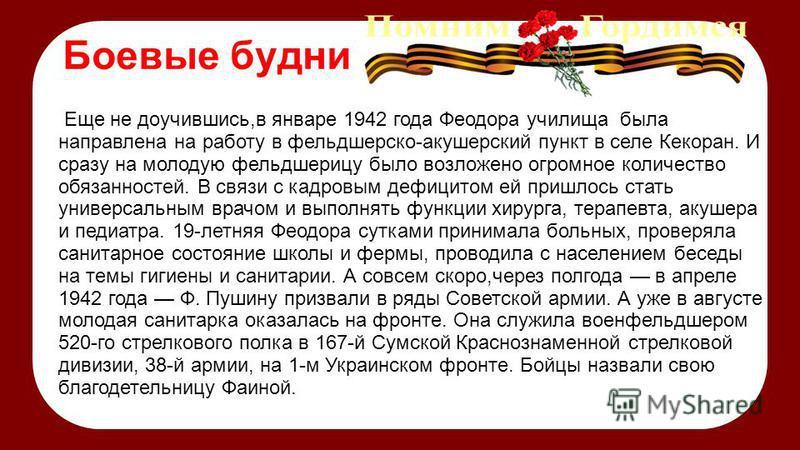 Боевые будни Еще не доучившись,в январе 1942 года Феодора училища была направлена на работу в фельдшерско-акушерский пункт в селе Кекоран. И сразу на молодую фельдшерицу было возложено огромное количество обязанностей. В связи с кадровым дефицитом ей