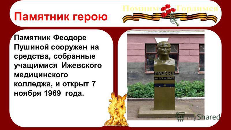 Памятник Феодоре Пушиной сооружен на средства, собранные учащимися Ижевского медицинского колледжа, и открыт 7 ноября 1969 года. Памятник герою