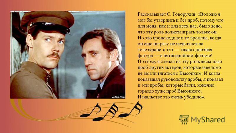 Рассказывает С. Говорухин: «Володю я мог бы утвердить и без проб, потому что для меня, как и для всех нас, было ясно, что эту роль должен играть только он. Но это происходило в те времена, когда он еще ни разу не появлялся на телеэкране, а тут такая