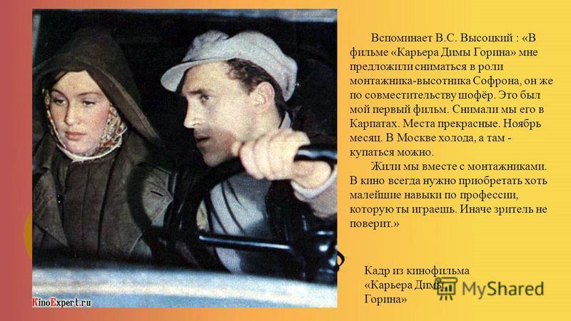 Кадр из кинофильма «Карьера Димы Горина» Вспоминает В.С. Высоцкий : «В фильме «Карьера Димы Горина» мне предложили сниматься в роли монтажника-высотника Софрона, он же по совместительству шофёр. Это был мой первый фильм. Снимали мы его в Карпатах. Ме