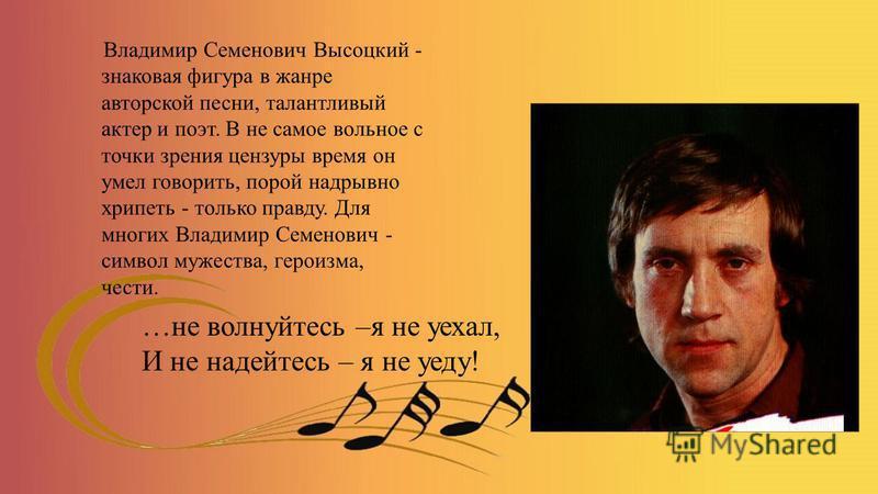 …не волнуйтесь –я не уехал, И не надейтесь – я не уеду! Владимир Семенович Высоцкий - знаковая фигура в жанре авторской песни, талантливый актер и поэт. В не самое вольное с точки зрения цензуры время он умел говорить, порой надрывно хрипеть - только