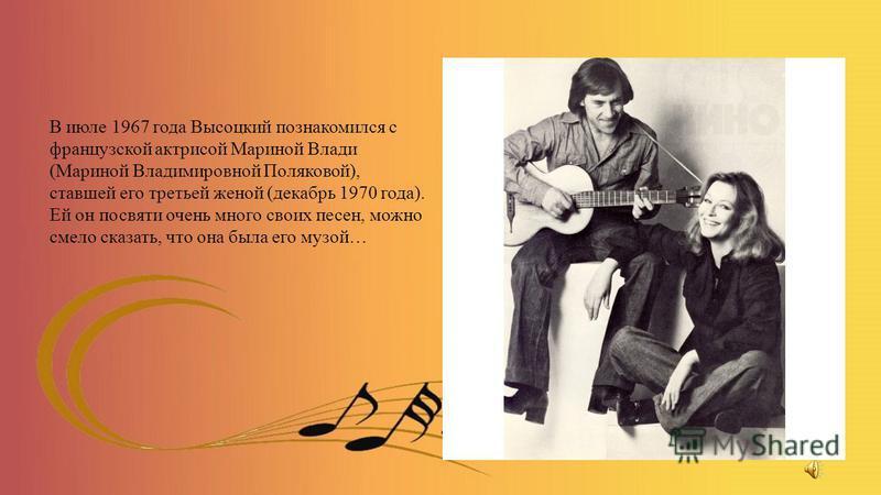 В июле 1967 года Высоцкий познакомился с французской актрисой Мариной Влади (Мариной Владимировной Поляковой), ставшей его третьей женой (декабрь 1970 года). Ей он посвяти очень много своих песен, можно смело сказать, что она была его музой…