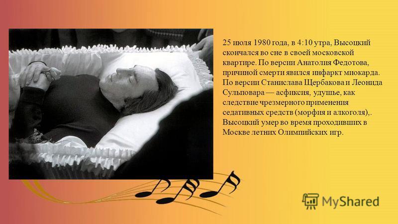 25 июля 1980 года, в 4:10 утра, Высоцкий скончался во сне в своей московской квартире. По версии Анатолия Федотова, причиной смерти явился инфаркт миокарда. По версии Станислава Щербакова и Леонида Сульповара асфиксия, удушье, как следствие чрезмерно