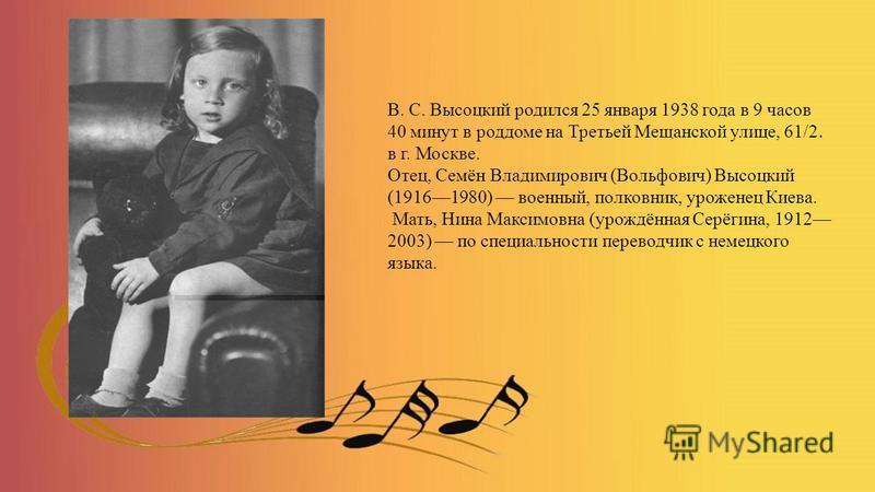 В. С. Высоцкий родился 25 января 1938 года в 9 часов 40 минут в роддоме на Третьей Мещанской улице, 61/2. в г. Москве. Отец, Семён Владимирович (Вольфович) Высоцкий (19161980) военный, полковник, уроженец Киева. Мать, Нина Максимовна (урождённая Серё