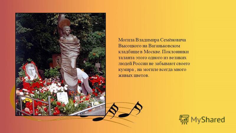 Могила Владимира Семёновича Высоцкого на Ваганьковском кладбище в Москве. Поклонники таланта этого одного из великих людей России не забывают своего кумира, на могиле всегда много живых цветов.