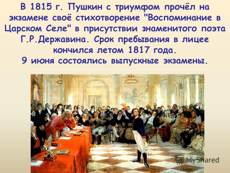 В 1815 г. Пушкин с триумфом прочёл на экзамене своё стихотворение Воспоминание в Царском Селе в присутствии знаменитого поэта Г.Р.Державина. Срок пребывания в лицее кончился летом 1817 года. 9 июня состоялись выпускные экзамены.