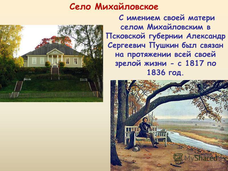 С имением своей матери селом Михайловским в Псковской губернии Александр Сергеевич Пушкин был связан на протяжении всей своей зрелой жизни - с 1817 по 1836 год. Село Михайловское