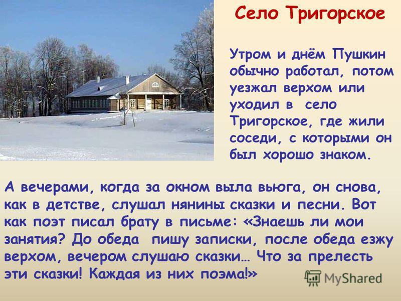 Утром и днём Пушкин обычно работал, потом уезжал верхом или уходил в село Тригорское, где жили соседи, с которыми он был хорошо знаком. А вечерами, когда за окном выла вьюга, он снова, как в детстве, слушал нянины сказки и песни. Вот как поэт писал б