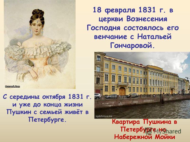 18 февраля 1831 г. в церкви Вознесения Господня состоялось его венчание с Натальей Гончаровой. С середины октября 1831 г. и уже до конца жизни Пушкин с семьей живёт в Петербурге. Квартира Пушкина в Петербурге на Набережной Мойки