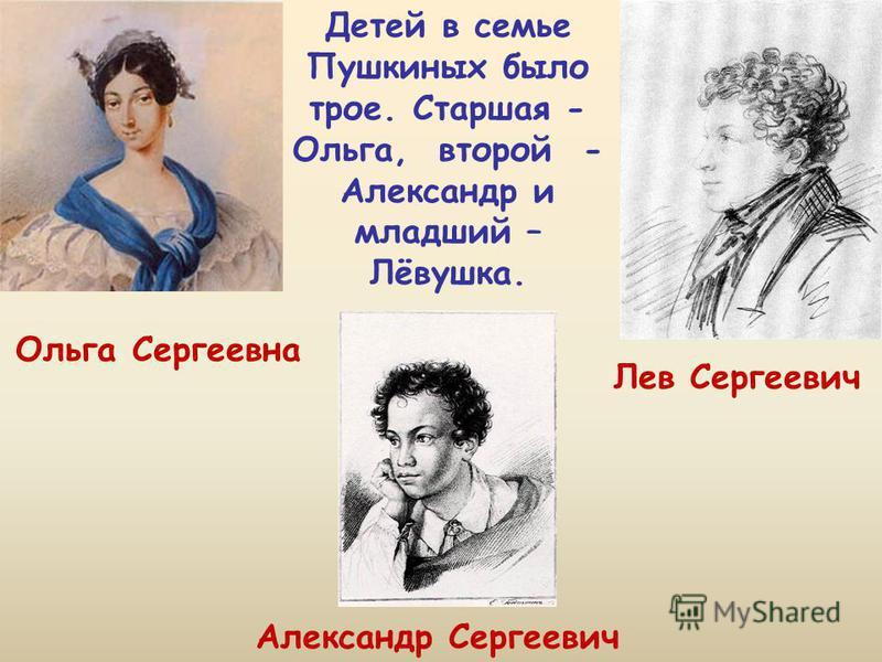 Детей в семье Пушкиных было трое. Старшая - Ольга, второй - Александр и младший – Лёвушка. Ольга Сергеевна Лев Сергеевич Александр Сергеевич