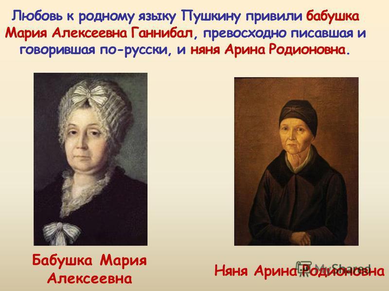 Бабушка Мария Алексеевна Любовь к родному языку Пушкину привили бабушка Мария Алексеевна Ганнибал, превосходно писавшая и говорившая по-русски, и няня Арина Родионовна.