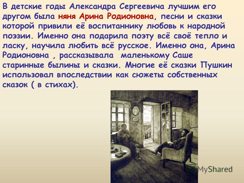 В детские годы Александра Сергеевича лучшим его другом была няня Арина Родионовна, песни и сказки которой привили её воспитаннику любовь к народной поэзии. Именно она подарила поэту всё своё тепло и ласку, научила любить всё русское. Именно она, Арин