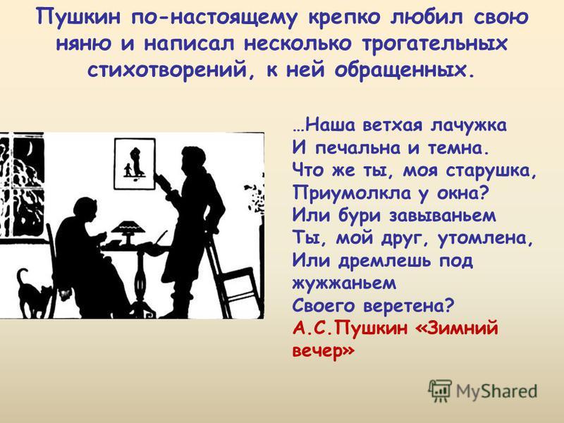 Пушкин по-настоящему крепко любил свою няню и написал несколько трогательных стихотворений, к ней обращенных. …Наша ветхая лачужка И печалина и темна. Что же ты, моя старушка, Приумолкла у окна? Или бури завываньем Ты, мой друг, утомлена, Или дремлеш