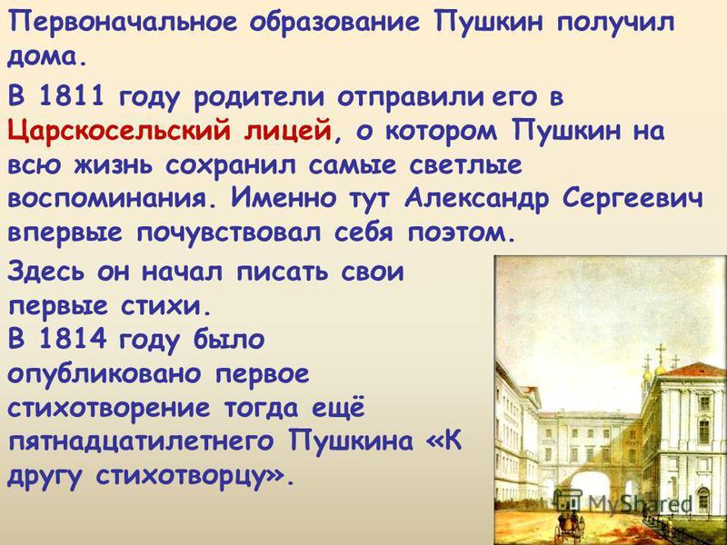 Первоначалиное образование Пушкин получил дома. В 1811 году родители отправили его в Царскосельский лицей, о котором Пушкин на всю жизнь сохранил самые светлые воспоминания. Именно тут Александр Сергеевич впервые почувствовал себя поэтом. Здесь он на