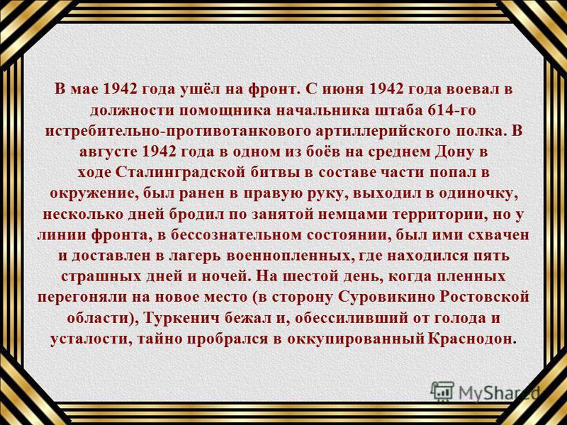 В мае 1942 года ушёл на фронт. С июня 1942 года воевал в должности помощника начальника штаба 614-го истребительно-противотанкового артиллерийского полка. В августе 1942 года в одном из боёв на среднем Дону в ходе Сталинградской битвы в составе части
